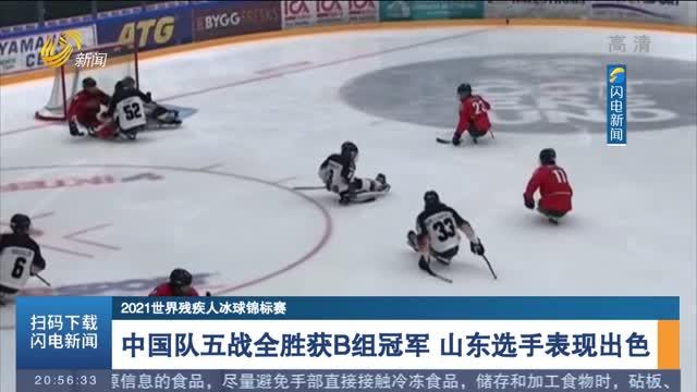 【2021世界残疾人冰球锦标赛】中国队五战全胜获B组冠军 山东选手表现出色