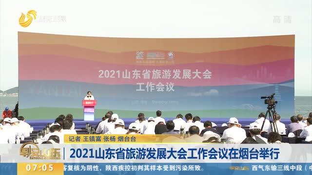 2021山东省旅游发展大会工作会议在烟台举行