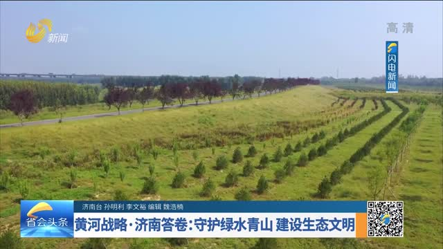 【省会头条】黄河战略·济南答卷:守护绿水青山 建设生态文明