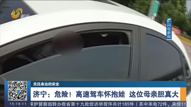 【关注身边的安全】济宁:危险!高速驾车怀抱娃 这位母亲胆真大