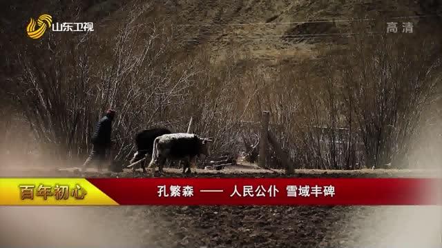 【百年初心】孔繁森——人民公仆 雪域丰碑
