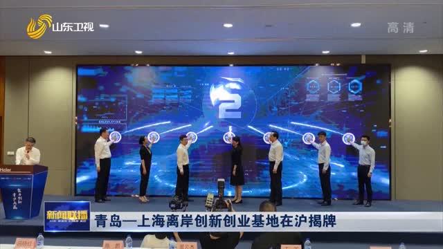青岛—上海离岸创新创业基地在沪揭牌