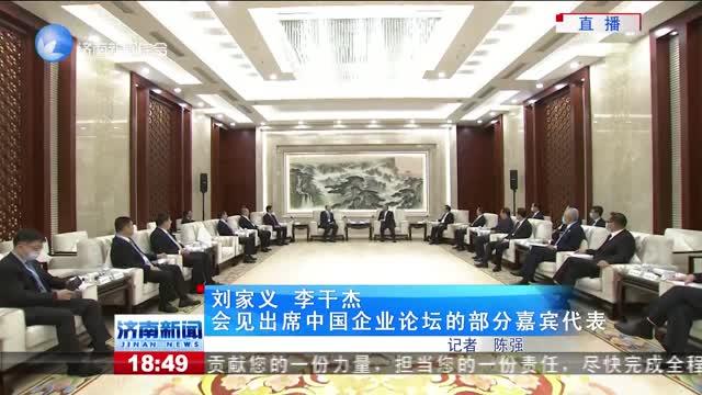 刘家义 李干杰会见出席中国企业论坛的部分嘉宾代表