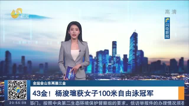 【全运会山东再添三金】43金!杨浚瑄获女子100米自由泳冠军