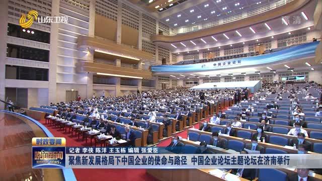 聚焦新发展格局下中国企业的使命与路径 中国企业论坛主题论坛在济南举行