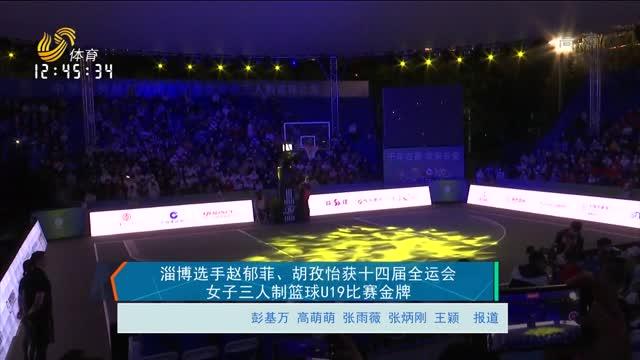 淄博选手赵郁菲、胡孜怡获十四届全运会女子三人制篮球U19比赛金牌