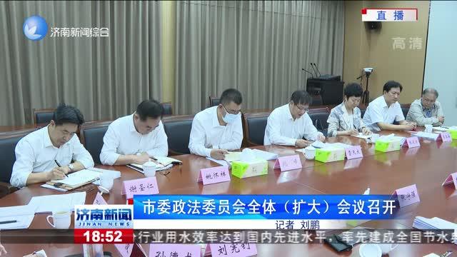 市委政法委员会全体(扩大)会议召开