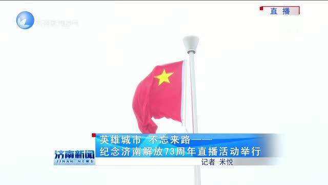 英雄城市 不忘来路——纪念济南解放73周年直播活动举行