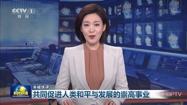 【央视快评】共同促进人类和平与发展的崇高事业