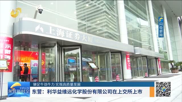 【铆足牛劲牛力 实现高质量发展】东营:利华益维远化学股份有限公司在上交所上市