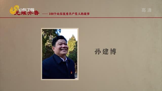 100个山东优秀共产党人的故事——孙建博【2021年09月28日《光耀齐鲁》】