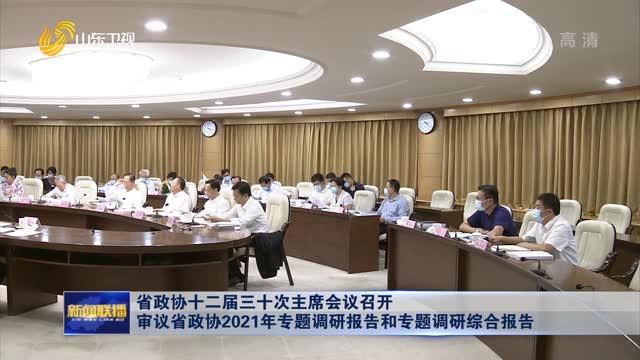 省政协十二届三十次主席会议召开 审议省政协2021年专题调研报告和专题调研综合报告
