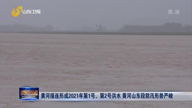 黄河接连形成2021年第1号、第2号洪水 黄河山东段防汛形势严峻