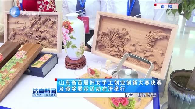 山东省首届妇女手工创业创新大赛决赛及颁奖展示活动在济举行