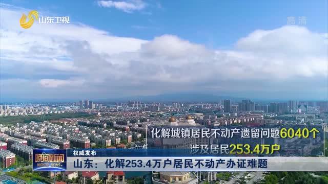 【权威发布】山东:化解253.4万户居民不动产办证难题