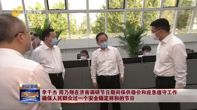 李干杰 周乃翔在济南调研节日期间保供稳价和应急值守工作 确保人民群众过一个安全稳定祥和的节日