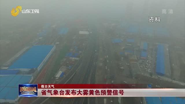 【假日天气】省气象台发布大雾黄色预警信号