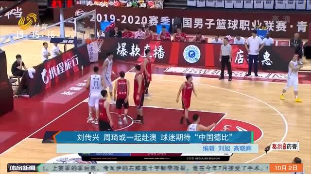"""刘传兴 周琦或一起赴澳 球迷期待""""中国德比"""""""