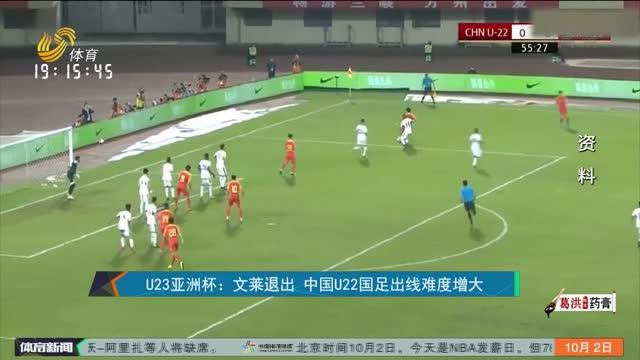 U23亚洲杯:文莱退出 中国U22国足出线难度增大