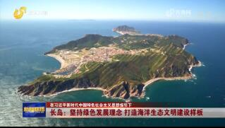 【在习近平新时代中国特色社会主义思想指引下】长岛:坚持绿色发展理念 打造海洋生态文明建设样板