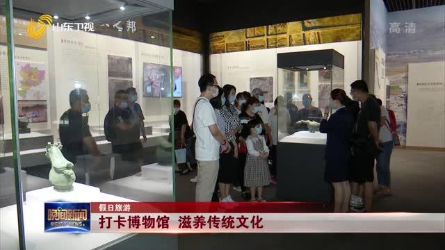【假日旅游】打卡博物馆 滋养传统文化