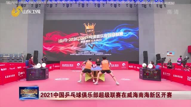 2021中国乒乓球俱乐部超级联赛在威海南海新区开赛