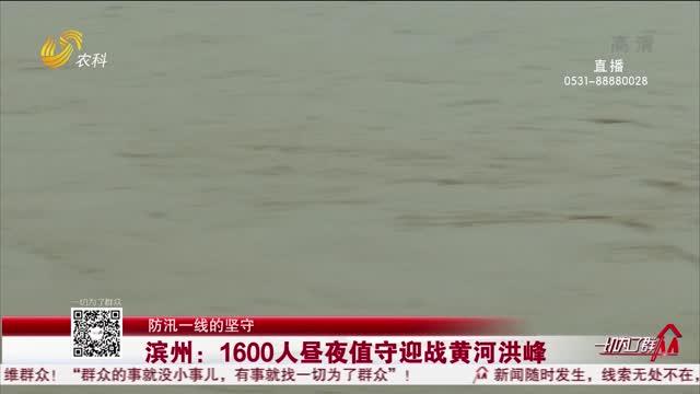 【防汛一线的坚守】滨州:1600人昼夜值守迎战黄河洪峰