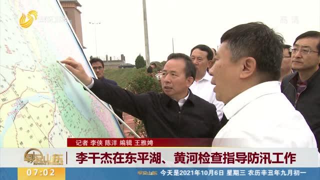 李干杰在东平湖、黄河检查指导防汛工作