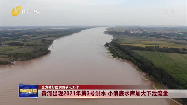 【全力做好防洪防秋汛工作】黄河出现2021年第3号洪水 小浪底水库加大下泄流量