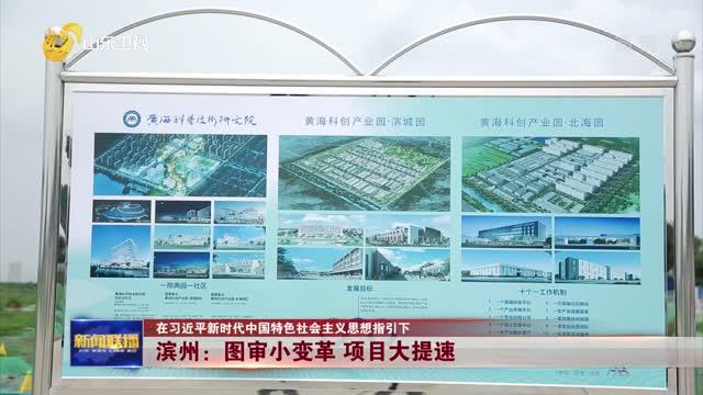 【在习近平新时代中国特色社会主义思想指引下】滨州:图审小变革 项目大提速