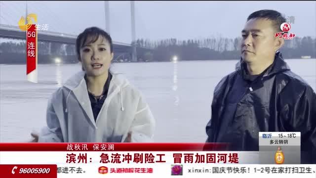 【战秋汛 保安澜】滨州:急流冲刷险工 冒雨加固河堤