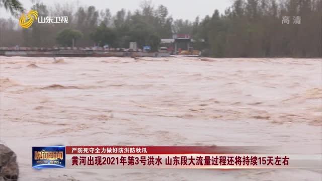 【严防死守全力做好防洪防秋汛】黄河出现2021年第3号洪水 山东段大流量过程还将持续15天左右