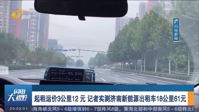 起租运价3公里12元 记者实测济南新能源出租车18公里61元