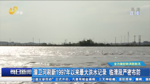 漳卫河刷新1997年以来最大洪水记录 临清段严密布控