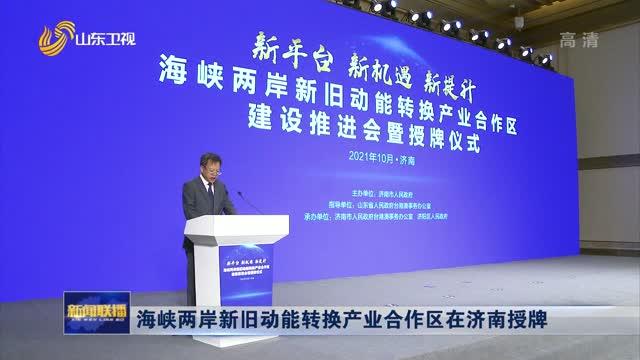 海峡两岸新旧动能转换产业合作区在济南授牌