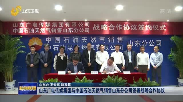 山东广电传媒集团与中国石油天然气销售山东分公司签署战略合作协议
