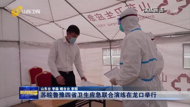 苏皖鲁豫四省卫生应急联合演练在龙口举行