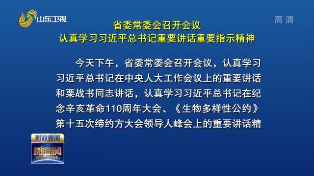 省委常委会召开会议 认真学习习近平总书记重要讲话重要指示精神