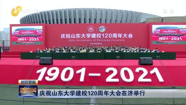 庆祝山东大学建校120周年大会在济举行