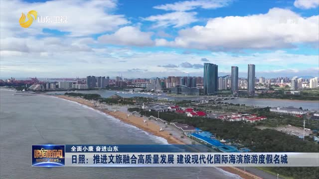 【全面小康 奋进山东】日照:推进文旅融合高质量发展 建设现代化国际海滨旅游度假名城