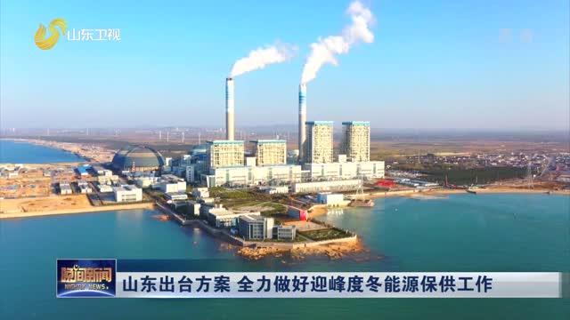 山东出台方案 全力做好迎峰度冬能源保供工作