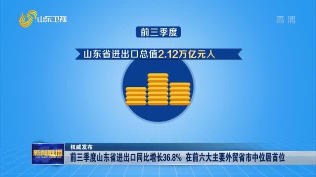 【權威(wei)發布】前三(san)季度山東省進出口同比增長36.8% 在前六(liu)大主要外貿省市中位(wei)居首位(wei)
