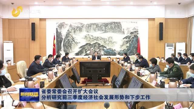 省委常委会召开扩大会议 分析研究前三季度经济社会发展形势和下步工作