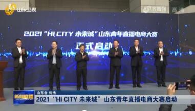 "2021""Hi CITY 未來城""山東青(qing)年直播電商大賽啟動"