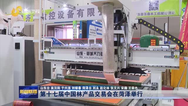 第十七届中国林产品交易会在菏泽举行