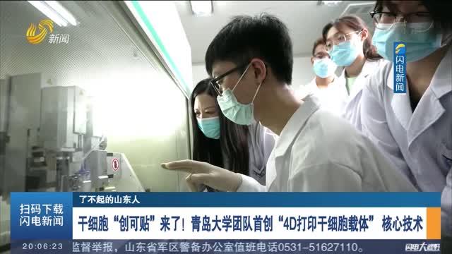 """【了不起的山东人】干细胞""""创可贴""""来了!青岛大学团队首创""""4D打印干细胞载体""""核心技术"""