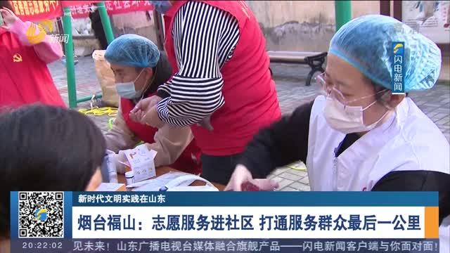 【新时代文明实践在山东】烟台福山:志愿服务进社区 打通服务群众最后一公里