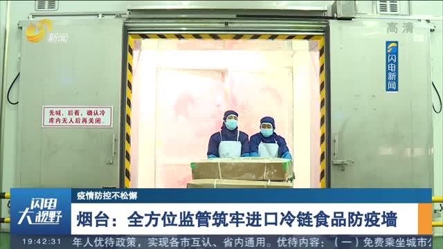 【疫情防控不松懈】烟台:全方位监管筑牢进口冷链食品防疫墙